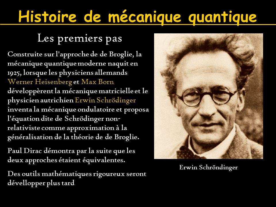 Histoire de mécanique quantique Les premiers pas Construite sur l'approche de de Broglie, la mécanique quantique moderne naquit en 1925, lorsque les p