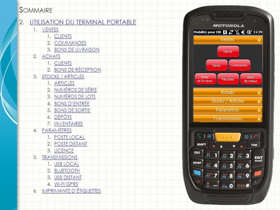 S OMMAIRE 2.UTILISATION DU TERMINAL PORTABLEUTILISATION DU TERMINAL PORTABLE 1.VENTESVENTES 1.CLIENTSCLIENTS 2.COMMANDESCOMMANDES 3.BONS DE LIVRAISONBONS DE LIVRAISON 2.ACHATSACHATS 1.CLIENTSCLIENTS 2.BONS DE RÉCEPTIONBONS DE RÉCEPTION 3.STOCKS / ARTICLESSTOCKS / ARTICLES 1.ARTICLESARTICLES 2.NUMÉROS DE SÉRIENUMÉROS DE SÉRIE 3.NUMÉROS DE LOTSNUMÉROS DE LOTS 4.BONS D'ENTRÉEBONS D'ENTRÉE 5.BONS DE SORTIEBONS DE SORTIE 6.DÉPÔTSDÉPÔTS 7.INVENTAIRESINVENTAIRES 4.PARAMÈTRESPARAMÈTRES 1.POSTE LOCALPOSTE LOCAL 2.POSTE DISTANTPOSTE DISTANT 3.LICENCELICENCE 5.TRANSMISSIONSTRANSMISSIONS 1.USB LOCALUSB LOCAL 2.BLUETOOTHBLUETOOTH 3.USB DISTANTUSB DISTANT 4.WI-FI GPRSWI-FI GPRS 6.IMPRIMANTE D'ÉTIQUETTESIMPRIMANTE D'ÉTIQUETTES