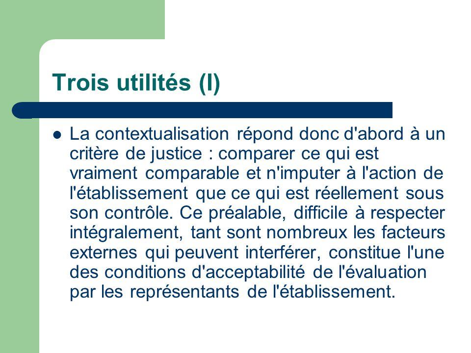 Trois utilités (I) La contextualisation répond donc d abord à un critère de justice : comparer ce qui est vraiment comparable et n imputer à l action de l établissement que ce qui est réellement sous son contrôle.