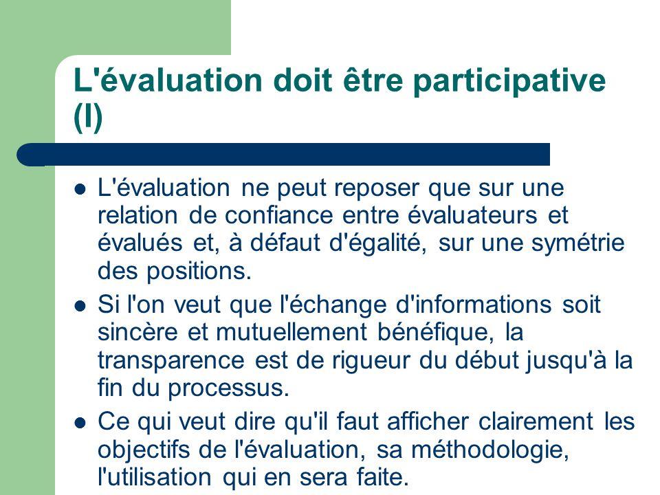 L évaluation doit être participative (I) L évaluation ne peut reposer que sur une relation de confiance entre évaluateurs et évalués et, à défaut d égalité, sur une symétrie des positions.