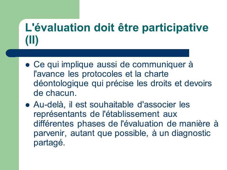 L évaluation doit être participative (II) Ce qui implique aussi de communiquer à l avance les protocoles et la charte déontologique qui précise les droits et devoirs de chacun.