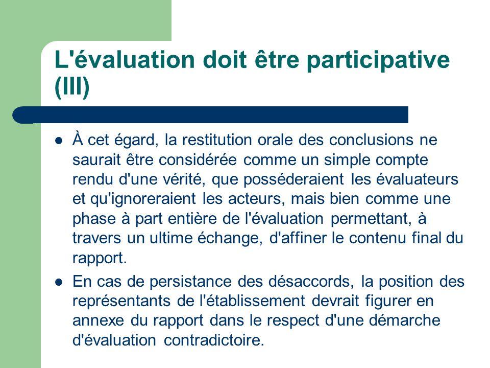 L évaluation doit être participative (III) À cet égard, la restitution orale des conclusions ne saurait être considérée comme un simple compte rendu d une vérité, que posséderaient les évaluateurs et qu ignoreraient les acteurs, mais bien comme une phase à part entière de l évaluation permettant, à travers un ultime échange, d affiner le contenu final du rapport.