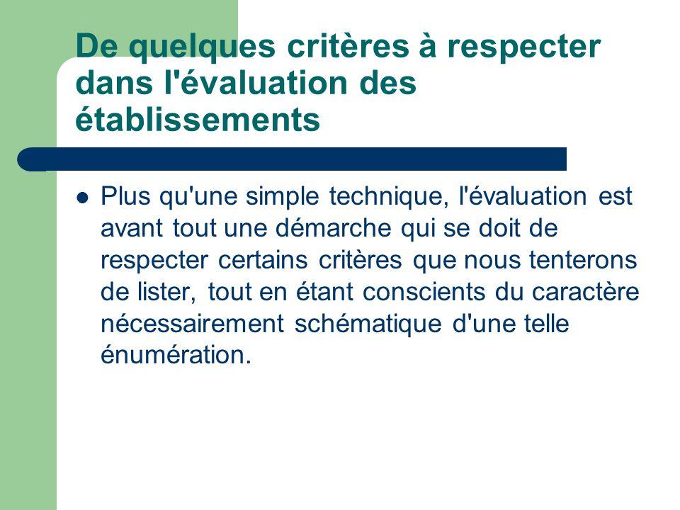 De quelques critères à respecter dans l évaluation des établissements Plus qu une simple technique, l évaluation est avant tout une démarche qui se doit de respecter certains critères que nous tenterons de lister, tout en étant conscients du caractère nécessairement schématique d une telle énumération.