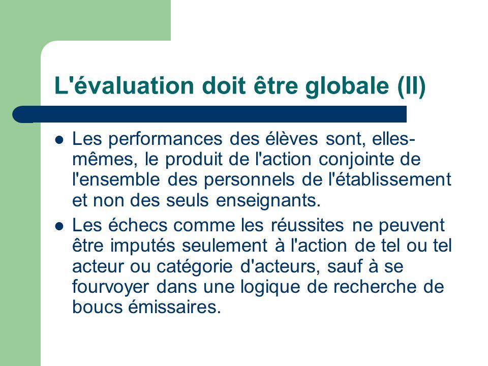 L évaluation doit être globale (II) Les performances des élèves sont, elles- mêmes, le produit de l action conjointe de l ensemble des personnels de l établissement et non des seuls enseignants.