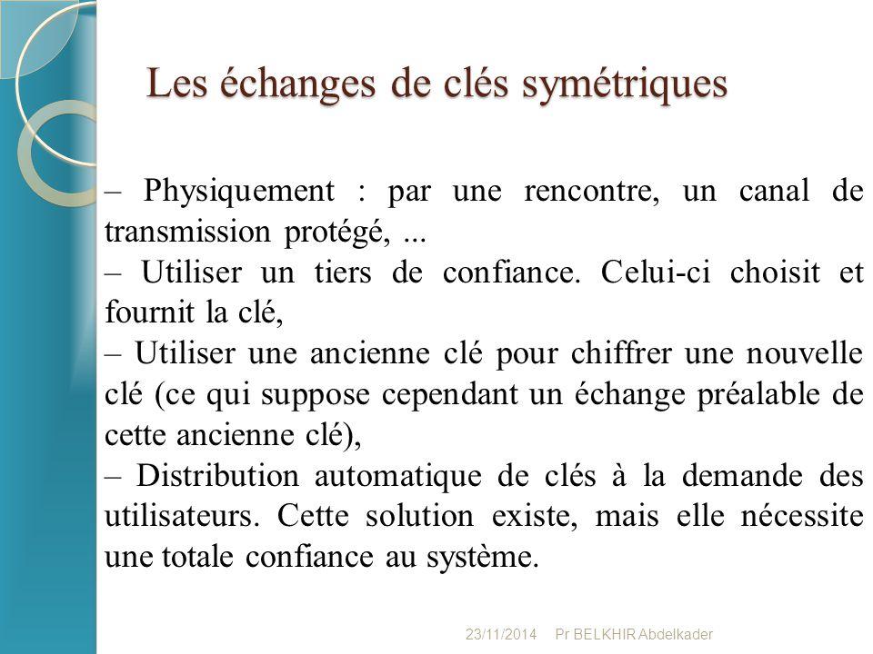 Les échanges de clés symétriques 23/11/2014Pr BELKHIR Abdelkader – Physiquement : par une rencontre, un canal de transmission protégé,... – Utiliser u