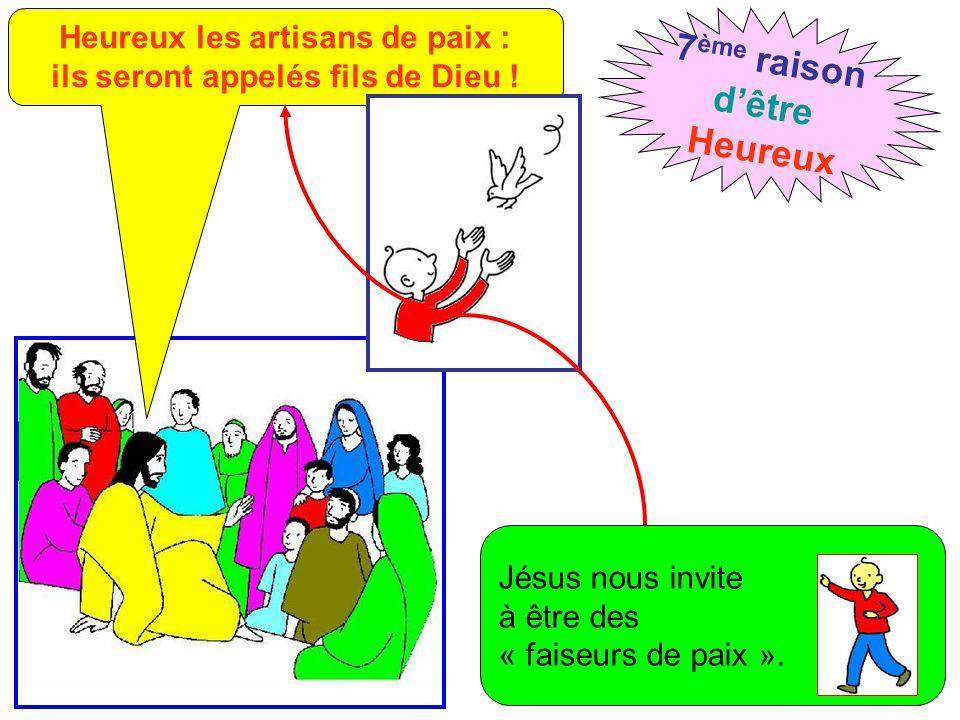 Heureux les artisans de paix : ils seront appelés fils de Dieu ! 7 ème raison d'être Heureux Jésus nous invite à être des « faiseurs de paix ».