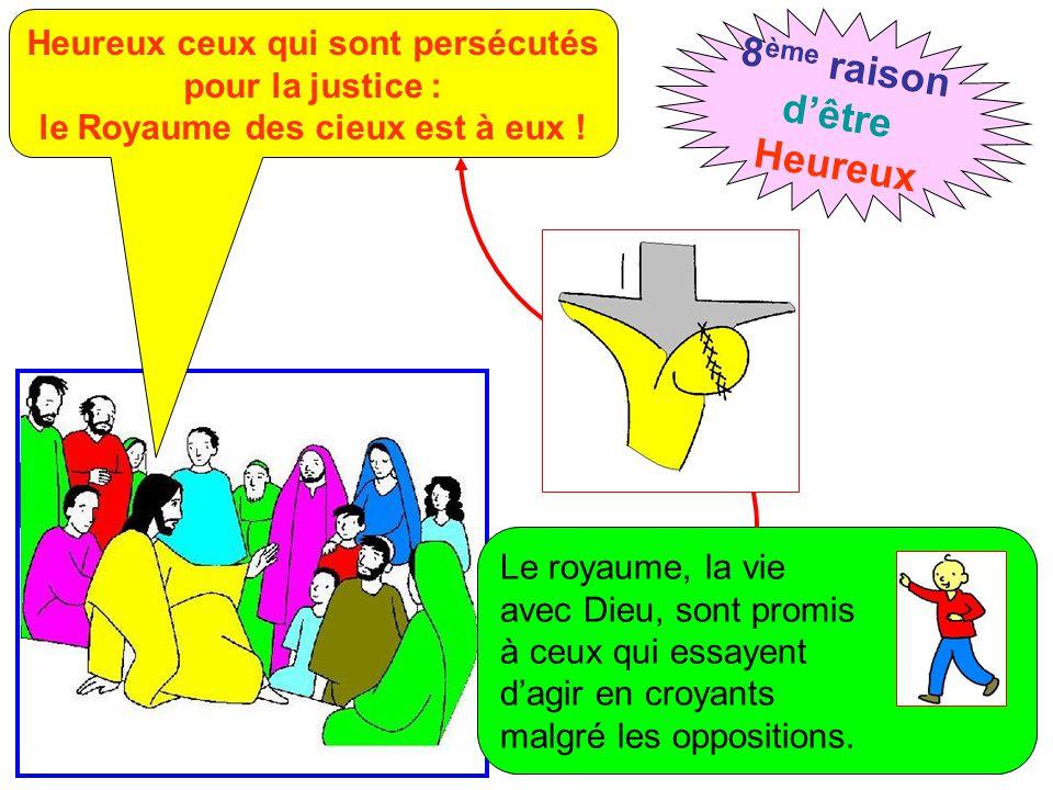 Heureux ceux qui sont persécutés pour la justice : le Royaume des cieux est à eux ! 8 ème raison d'être Heureux Le royaume, la vie avec Dieu, sont pro