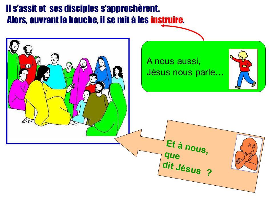 Il s'assit et ses disciples s'approchèrent. Alors, ouvrant la bouche, il se mit à les instruire. A nous aussi, Jésus nous parle… Et à nous, que dit Jé