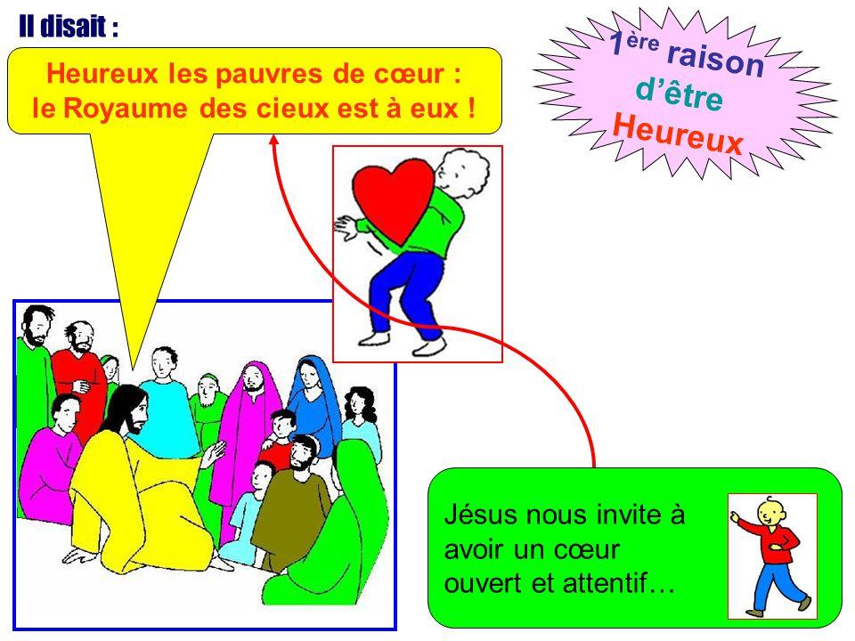 Il disait : Heureux les pauvres de cœur : le Royaume des cieux est à eux ! 1 ère raison d'être Heureux Jésus nous invite à avoir un cœur ouvert et att