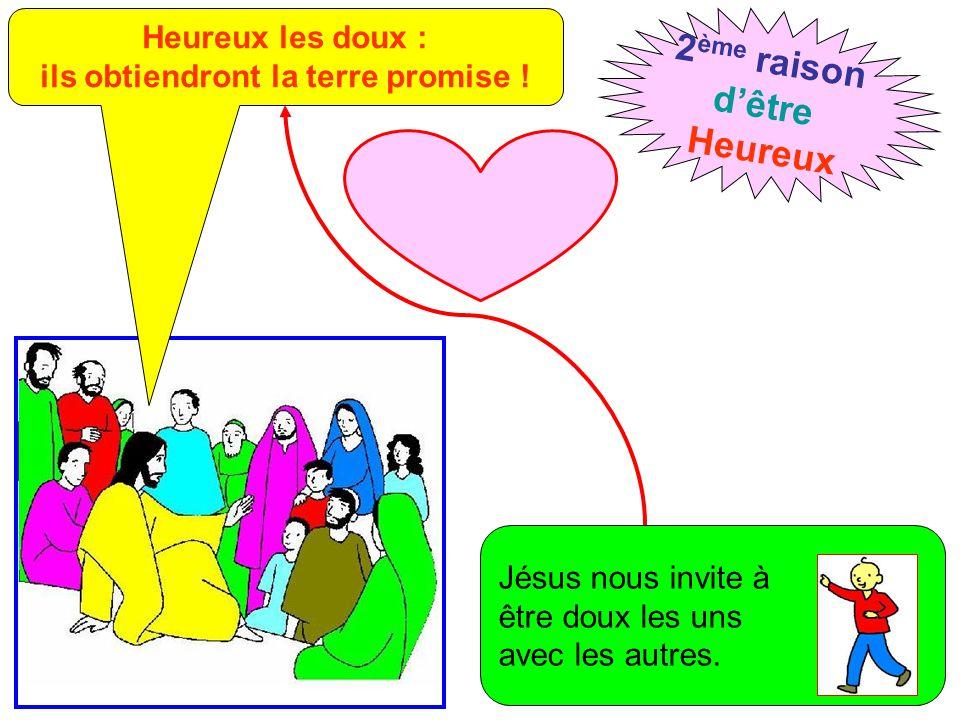 Heureux les doux : ils obtiendront la terre promise ! 2 ème raison d'être Heureux Jésus nous invite à être doux les uns avec les autres.