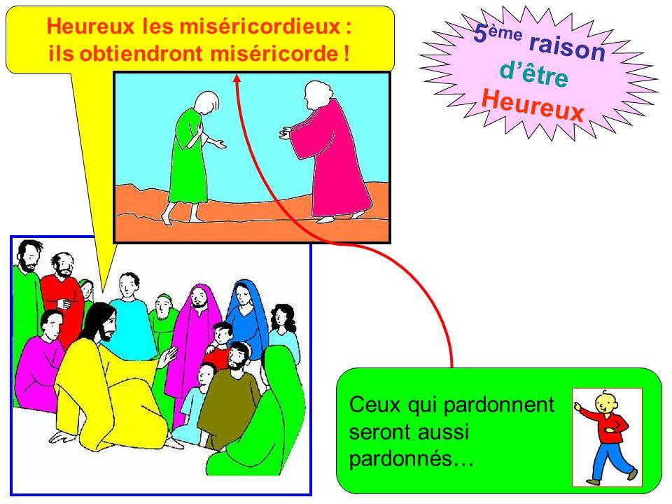 Heureux les miséricordieux : ils obtiendront miséricorde ! 5 ème raison d'être Heureux Ceux qui pardonnent seront aussi pardonnés…