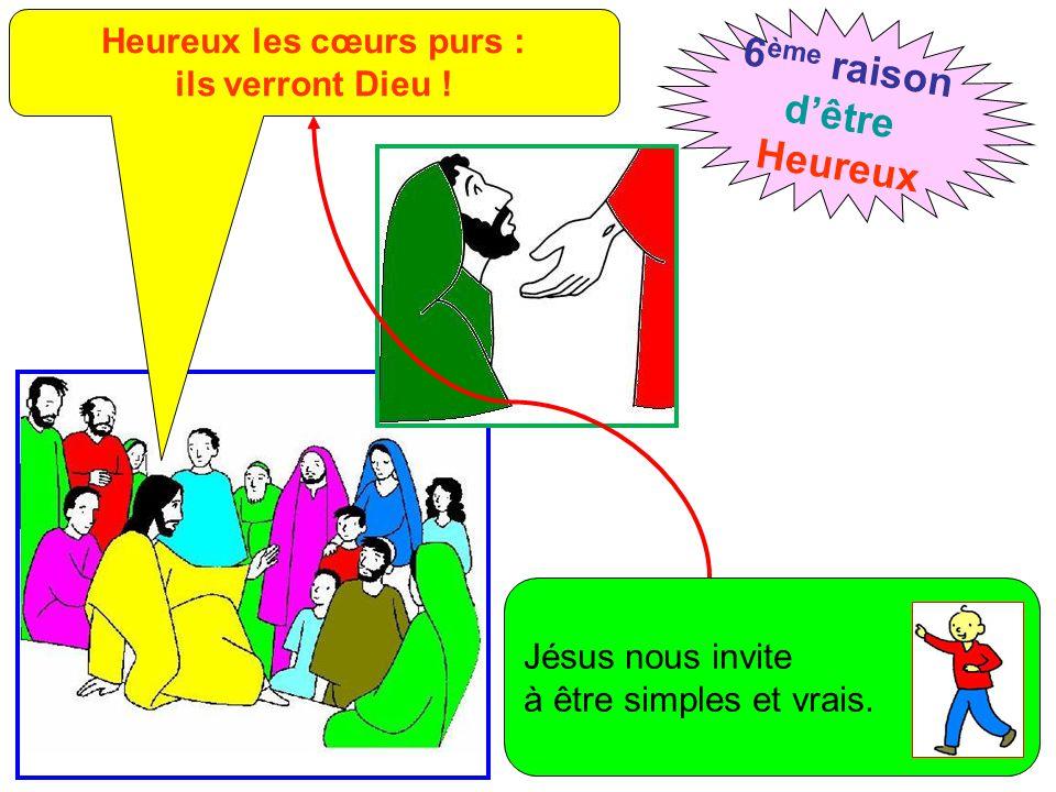 Heureux les cœurs purs : ils verront Dieu ! 6 ème raison d'être Heureux Jésus nous invite à être simples et vrais.