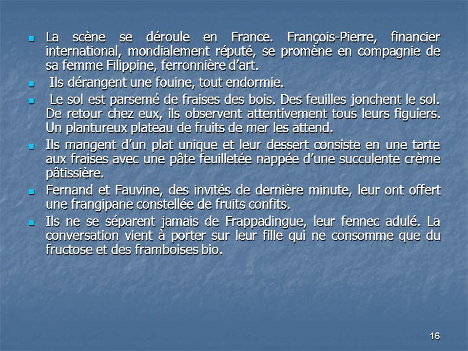 16 La scène se déroule en France. François-Pierre, financier international, mondialement réputé, se promène en compagnie de sa femme Filippine, ferron