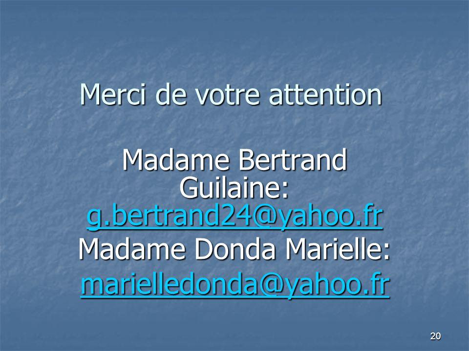 20 Merci de votre attention Madame Bertrand Guilaine: g.bertrand24@yahoo.fr g.bertrand24@yahoo.fr Madame Donda Marielle: marielledonda@yahoo.fr