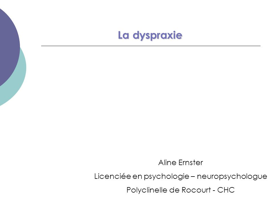 La dyspraxie Aline Ernster Licenciée en psychologie – neuropsychologue Polyclinelle de Rocourt - CHC