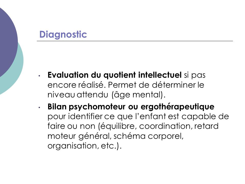 Diagnostic Bilan neuropsychologique: – qualité et automatisation du graphisme (le doux parfum des fleurs) – coordination visuo-motrice (précision visuo- motrice de la Nepsy) – reproduction de dessins (Bender, figure de Rey, copie de figures de la Nepsy…) + analyse qualitative: l'enfant tourne-t-il sa feuille.
