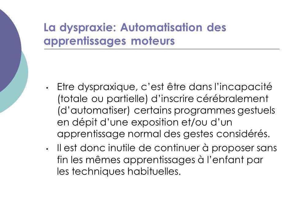 Etre dyspraxique, c'est être dans l'incapacité (totale ou partielle) d'inscrire cérébralement (d'automatiser) certains programmes gestuels en dépit d'