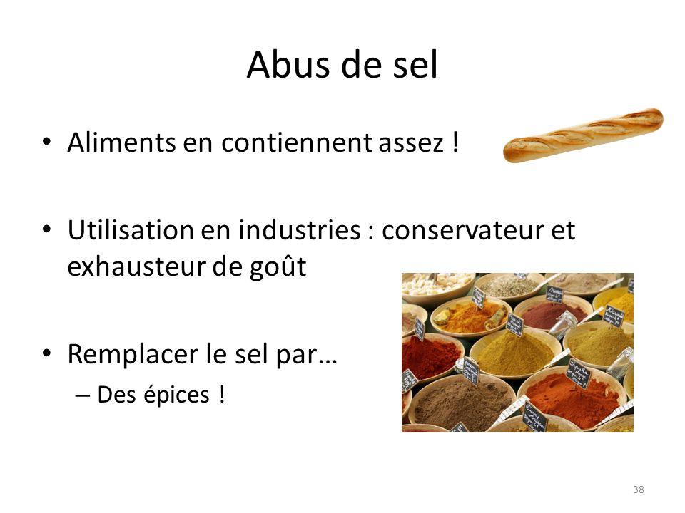Abus de sel Aliments en contiennent assez ! Utilisation en industries : conservateur et exhausteur de goût Remplacer le sel par… – Des épices ! 38