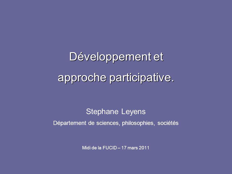 Développement et approche participative. Stephane Leyens Département de sciences, philosophies, sociétés Midi de la FUCID – 17 mars 2011