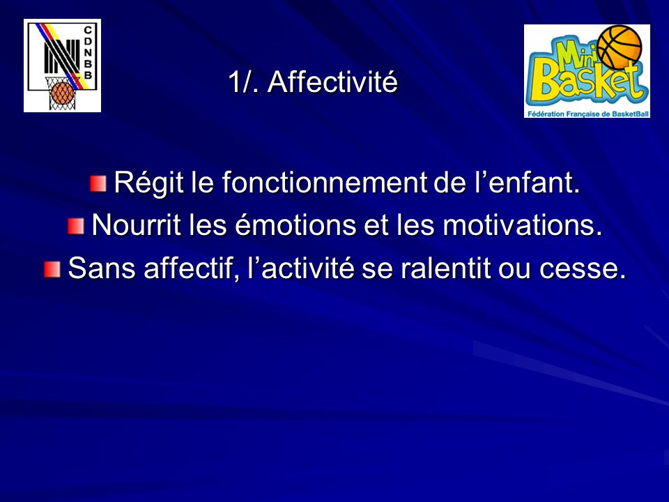 1/. Affectivité 1/. Affectivité Régit le fonctionnement de l'enfant. Nourrit les émotions et les motivations. Sans affectif, l'activité se ralentit ou