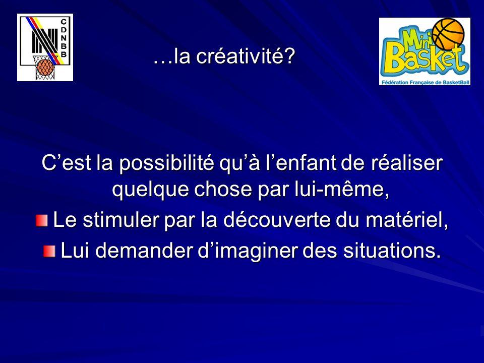 …la créativité? …la créativité? C'est la possibilité qu'à l'enfant de réaliser quelque chose par lui-même, Le stimuler par la découverte du matériel,