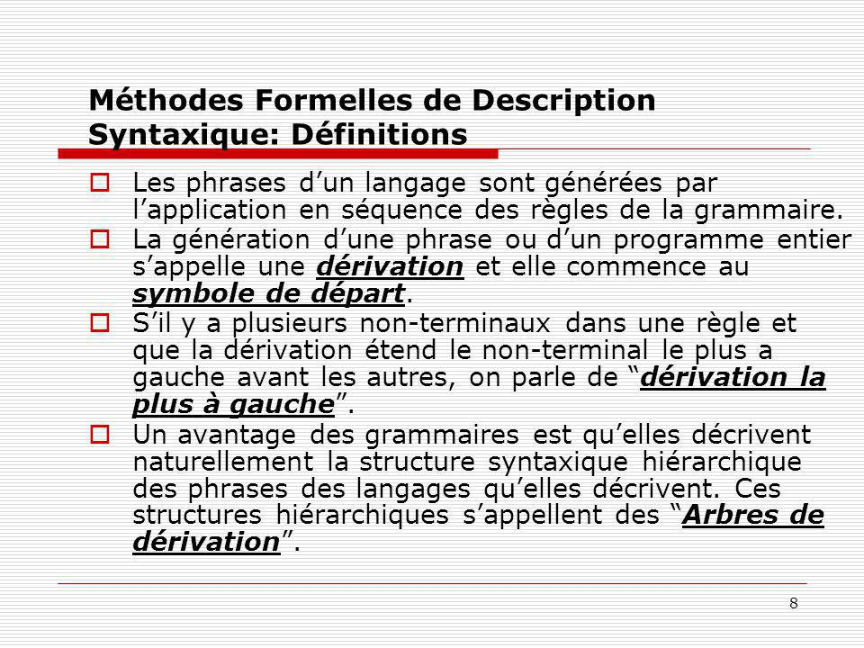 9 Méthodes Formelles de Description Syntaxique: Considérations  Une grammaire qui peut générer une phrase ayant deux ou plus de deux « arbres de dérivation » distincts est une grammaire ambiguë.