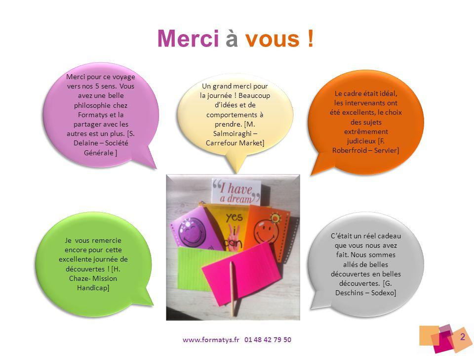 2 www.formatys.fr 01 48 42 79 50 Je vous remercie encore pour cette excellente journée de découvertes ! [H. Chaze- Mission Handicap] Un grand merci po