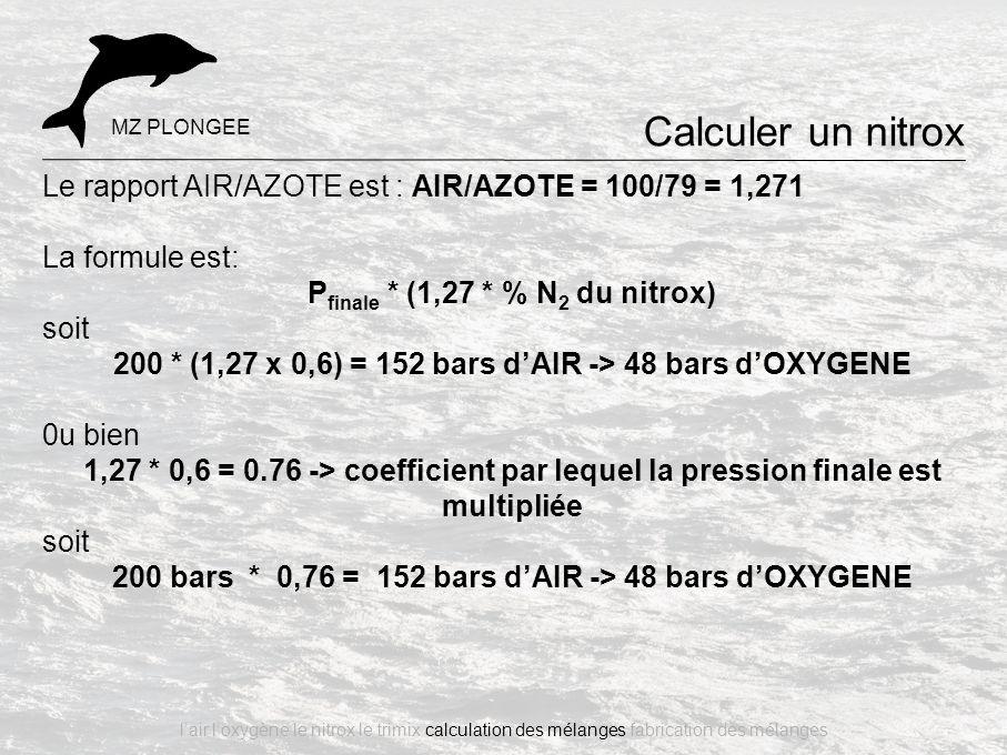 Le rapport AIR/AZOTE est : AIR/AZOTE = 100/79 = 1,271 La formule est: P finale * (1,27 * % N 2 du nitrox) soit 200 * (1,27 x 0,6) = 152 bars d'AIR ->