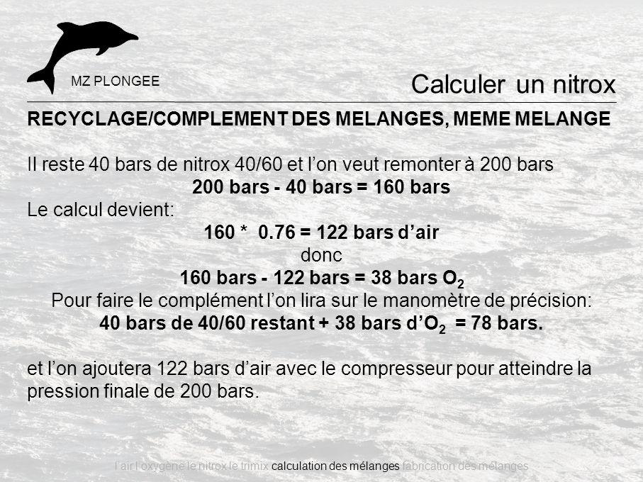 RECYCLAGE/COMPLEMENT DES MELANGES, MEME MELANGE Il reste 40 bars de nitrox 40/60 et l'on veut remonter à 200 bars 200 bars - 40 bars = 160 bars Le cal