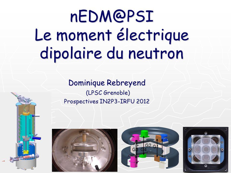 nEDM@PSI Le moment électrique dipolaire du neutron Dominique Rebreyend (LPSC Grenoble) Prospectives IN2P3-IRFU 2012 G1 G2 G3 G4
