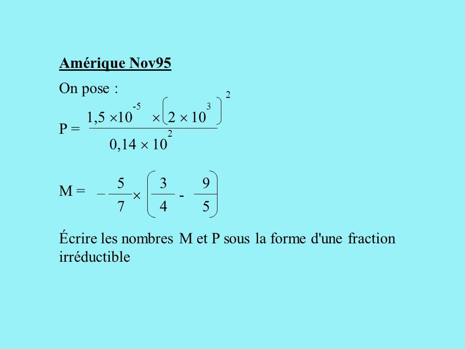 Amérique Nov95 On pose : Écrire les nombres M et P sous la forme d une fraction irréductible 10 -5 10 3 2 P = 1,5   2  0,14  2 3 4 9 5 M = -  5 7