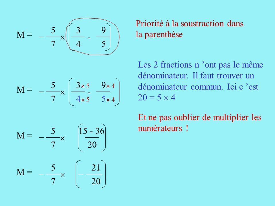 3 4 9 5 M = -  5 7 Priorité à la soustraction dans la parenthèse Les 2 fractions n 'ont pas le même dénominateur.