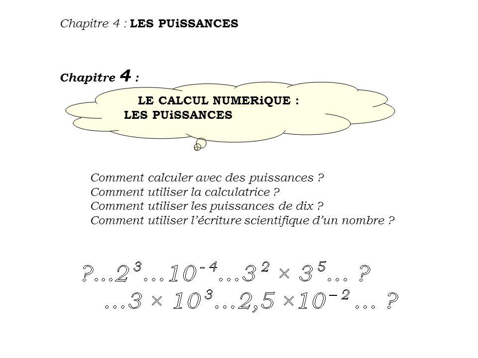 Chapitre 4 : LES PUiSSANCES LE CALCUL NUMERiQUE : LES PUiSSANCES Chapitre 4 : Comment calculer avec des puissances .