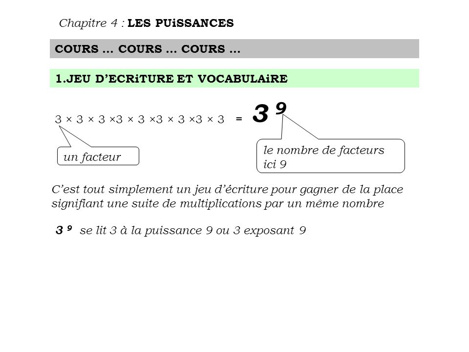 Chapitre 4 : LES PUiSSANCES COURS … COURS … COURS … 1.JEU D'ECRiTURE ET VOCABULAiRE 3 × 3 × 3 ×3 × 3 ×3 × 3 ×3 × 3 = 3 9 un facteur le nombre de facteurs ici 9 C'est tout simplement un jeu d'écriture pour gagner de la place signifiant une suite de multiplications par un même nombre 3 9 se lit 3 à la puissance 9 ou 3 exposant 9