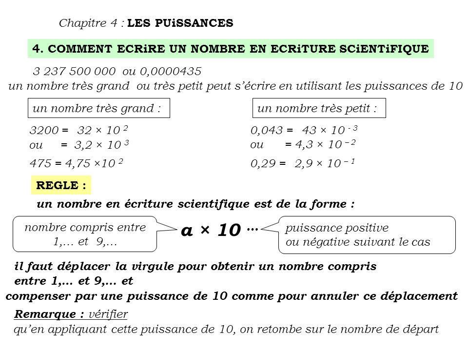 4. COMMENT ECRiRE UN NOMBRE EN ECRiTURE SCiENTiFIQUE Chapitre 4 : LES PUiSSANCES 3 237 500 000 ou 0,0000435 un nombre très grand ou très petit peut s'