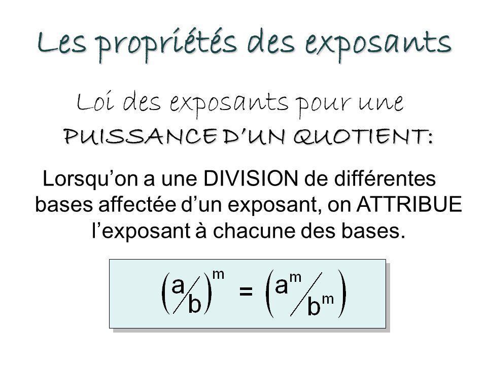 Les propriétés des exposants PUISSANCE D'UN QUOTIENT: Loi des exposants pour une PUISSANCE D'UN QUOTIENT: Lorsqu'on a une DIVISION de différentes bases affectée d'un exposant, on ATTRIBUE l'exposant à chacune des bases.