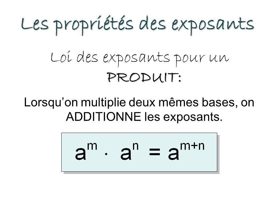 Les propriétés des exposants PRODUIT: Loi des exposants pour un PRODUIT: Lorsqu'on multiplie deux mêmes bases, on ADDITIONNE les exposants.
