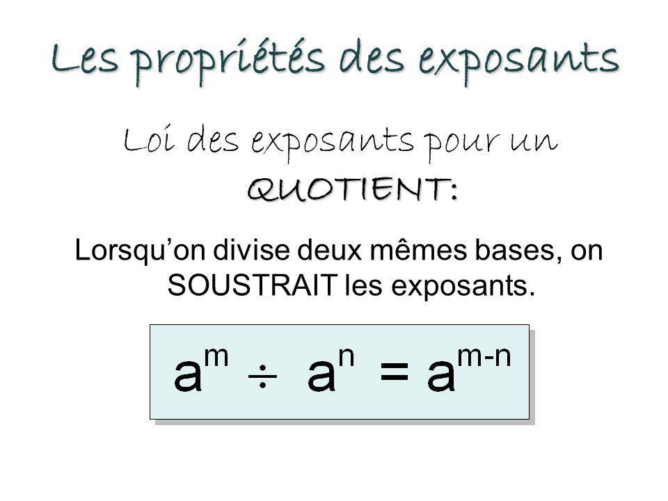 Les propriétés des exposants QUOTIENT: Loi des exposants pour un QUOTIENT: Lorsqu'on divise deux mêmes bases, on SOUSTRAIT les exposants.
