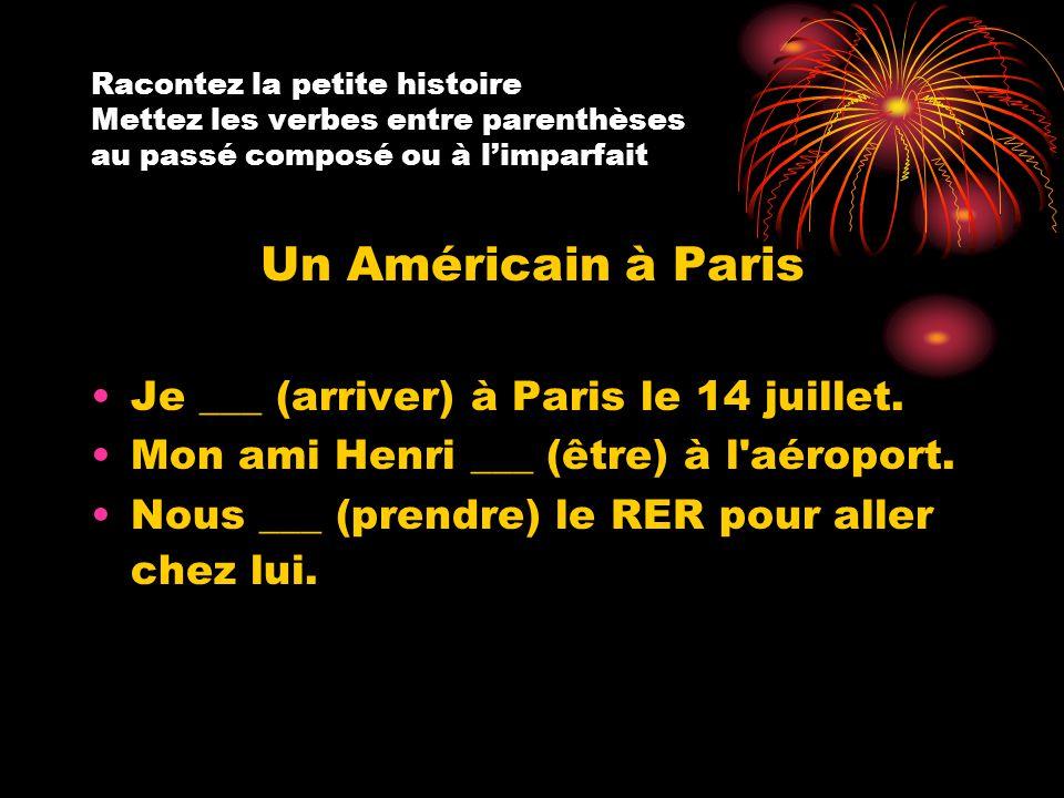 Racontez la petite histoire Mettez les verbes entre parenthèses au passé composé ou à l'imparfait Un Américain à Paris Je ___ (arriver) à Paris le 14