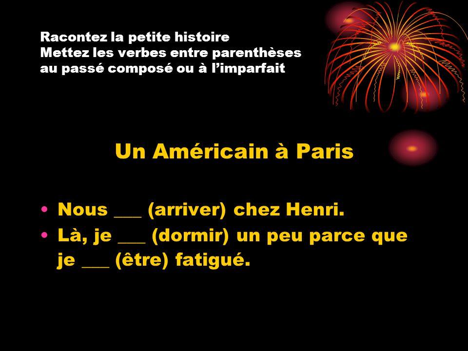 Racontez la petite histoire Mettez les verbes entre parenthèses au passé composé ou à l'imparfait Un Américain à Paris Nous ___ (arriver) chez Henri.