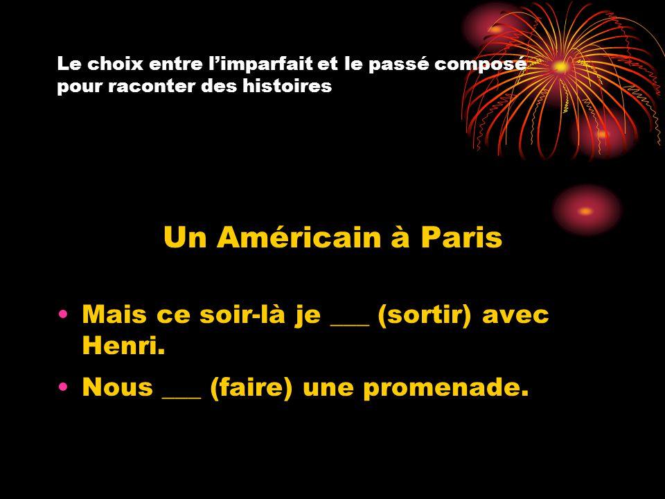 Le choix entre l'imparfait et le passé composé pour raconter des histoires Un Américain à Paris Mais ce soir-là je ___ (sortir) avec Henri. Nous ___ (