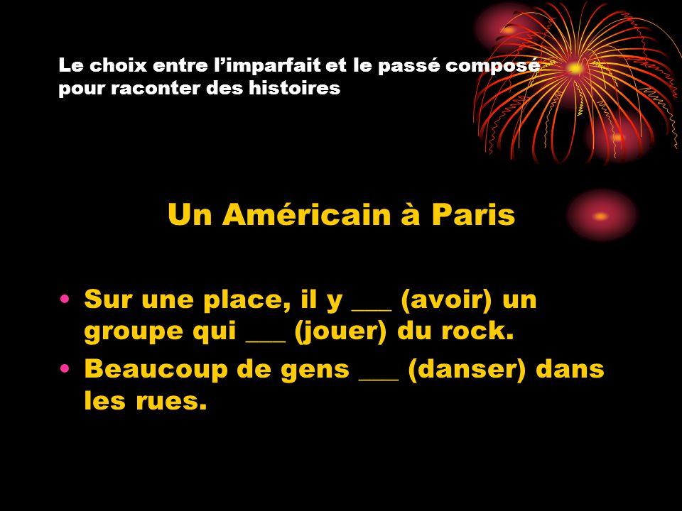 Le choix entre l'imparfait et le passé composé pour raconter des histoires Un Américain à Paris Sur une place, il y ___ (avoir) un groupe qui ___ (jou