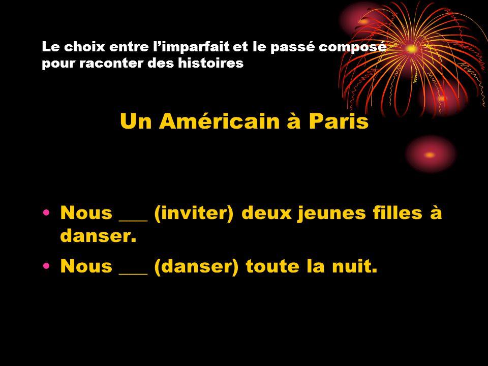 Le choix entre l'imparfait et le passé composé pour raconter des histoires Un Américain à Paris Nous ___ (inviter) deux jeunes filles à danser. Nous _