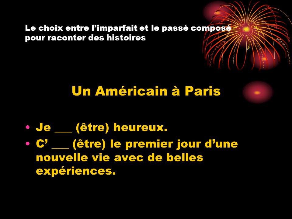 Le choix entre l'imparfait et le passé composé pour raconter des histoires Un Américain à Paris Je ___ (être) heureux. C' ___ (être) le premier jour d