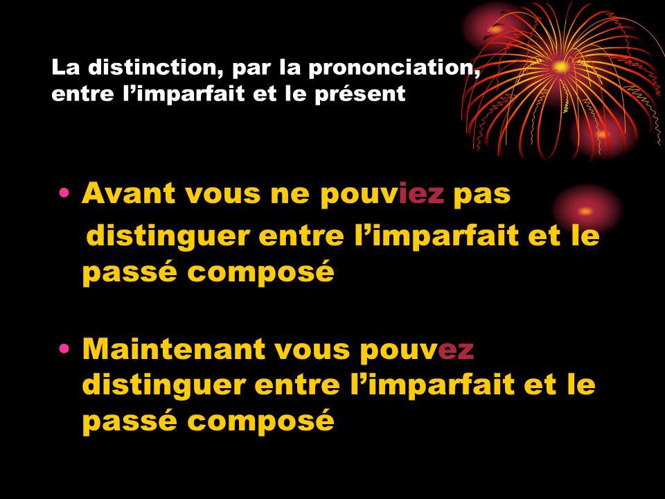 La distinction, par la prononciation, entre l'imparfait et le présent Avant vous ne pouviez pas distinguer entre l'imparfait et le passé composé Maint
