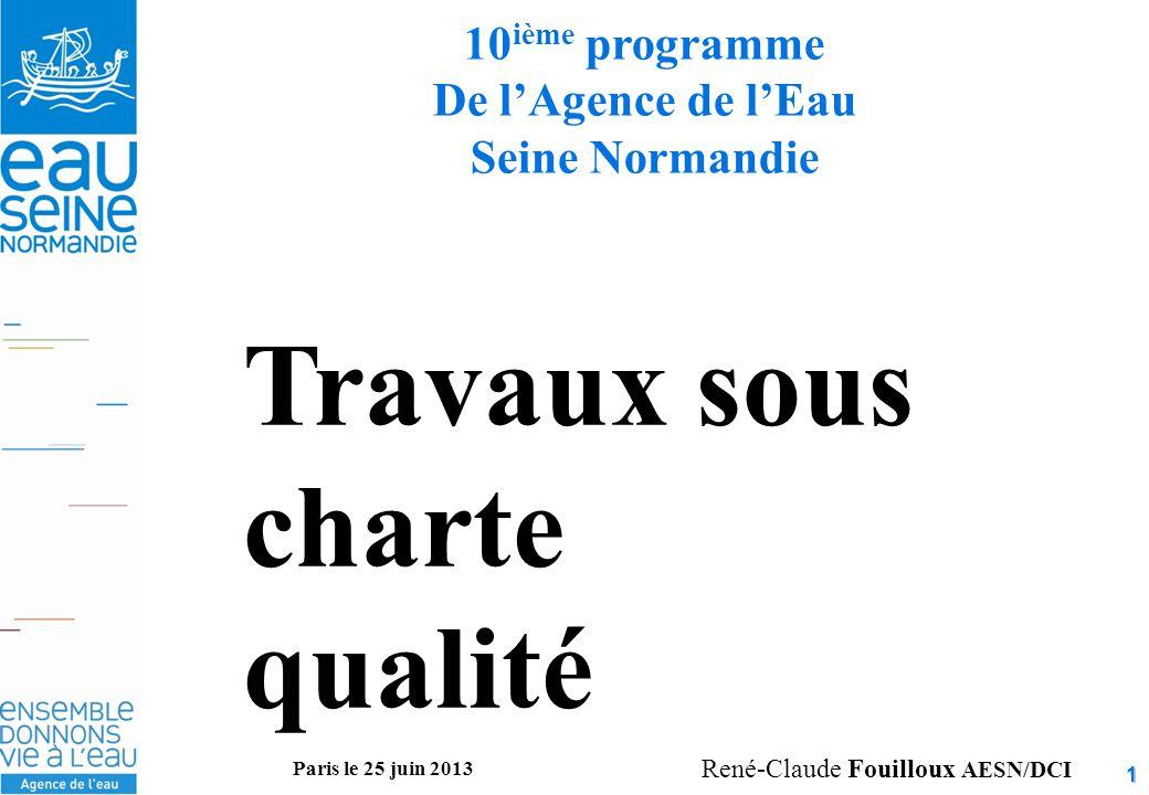 1 10 ième programme De l'Agence de l'Eau Seine Normandie Travaux sous charte qualité René-Claude Fouilloux AESN/DCI Paris le 25 juin 2013