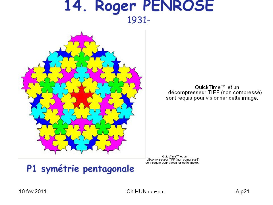 10 fev 2011Ch HUNT / Ph LA p21 14. Roger PENROSE 1931- P1 symétrie pentagonale