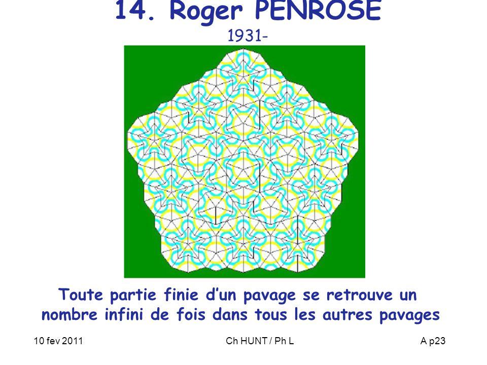 10 fev 2011Ch HUNT / Ph LA p23 14. Roger PENROSE 1931- Toute partie finie d'un pavage se retrouve un nombre infini de fois dans tous les autres pavage