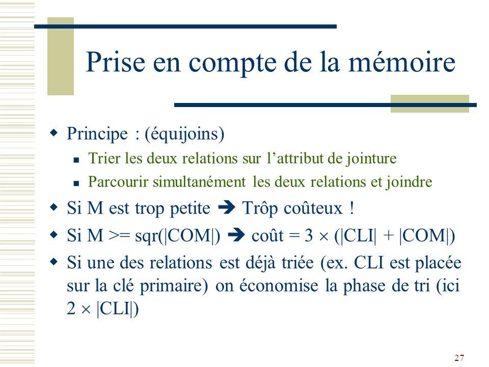 27 Prise en compte de la mémoire  Principe : (équijoins) Trier les deux relations sur l'attribut de jointure Parcourir simultanément les deux relatio