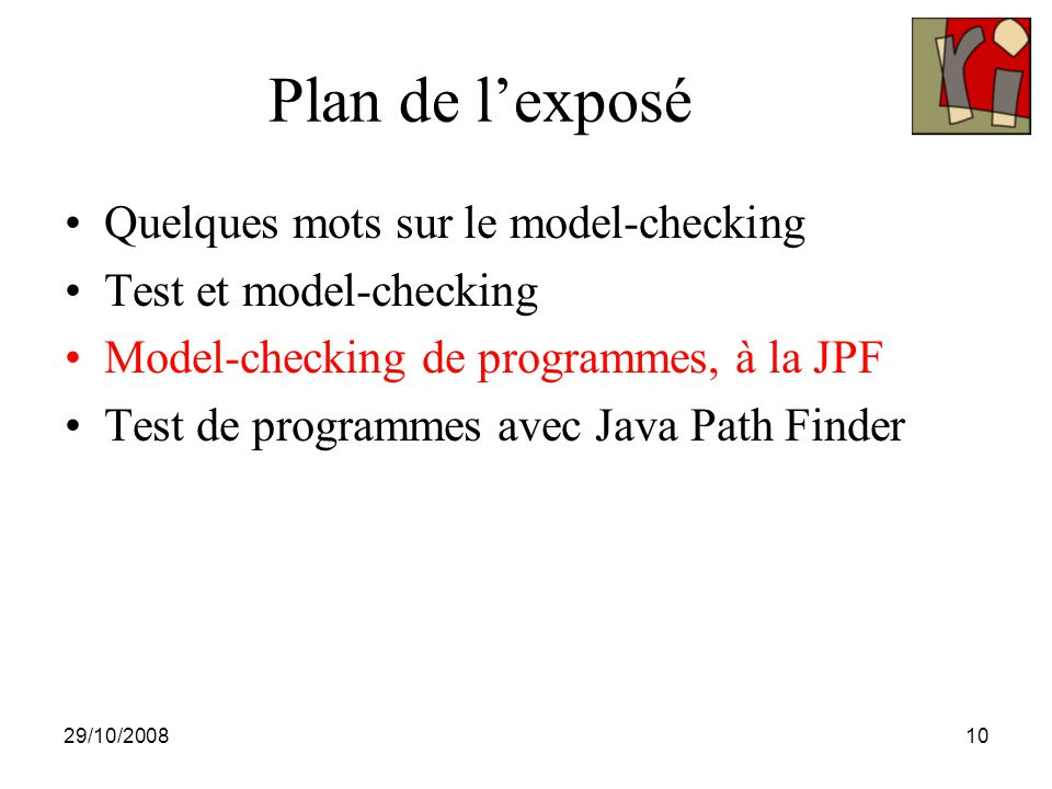 29/10/200810 Plan de l'exposé Quelques mots sur le model-checking Test et model-checking Model-checking de programmes, à la JPF Test de programmes ave